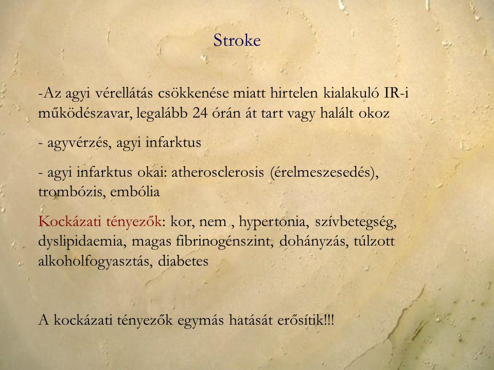 Stroke -Az agyi vérellátás csökkenése miatt hirtelen kialakuló IR-i működészavar, legalább 24 órán át tart vagy halált okoz - agyvérzés, agyi infarktus - agyi infarktus okai: atherosclerosis (érelmeszesedés), trombózis, embólia Kockázati tényezők: kor, nem, hypertonia, szívbetegség, dyslipidaemia, magas fibrinogénszint, dohányzás, túlzott alkoholfogyasztás, diabetes A kockázati tényezők egymás hatását erősítik!!!