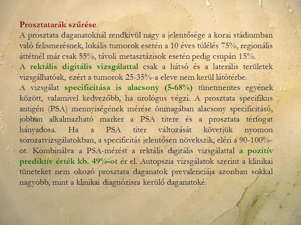 Prosztatarák szűrése A prosztata daganatoknál rendkívül nagy a jelentősége a korai stádiumban való felismerésnek, lokális tumorok esetén a 10 éves túlélés 75%, regionális áttétnél már csak 55%, távoli metasztázisok esetén pedig csupán 15%.