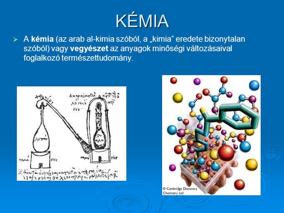 """KÉMIA   A kémia (az arab al-kimia szóból, a """"kimia eredete bizonytalan szóból) vagy vegyészet az anyagok minőségi változásaival foglalkozó természettudomány."""
