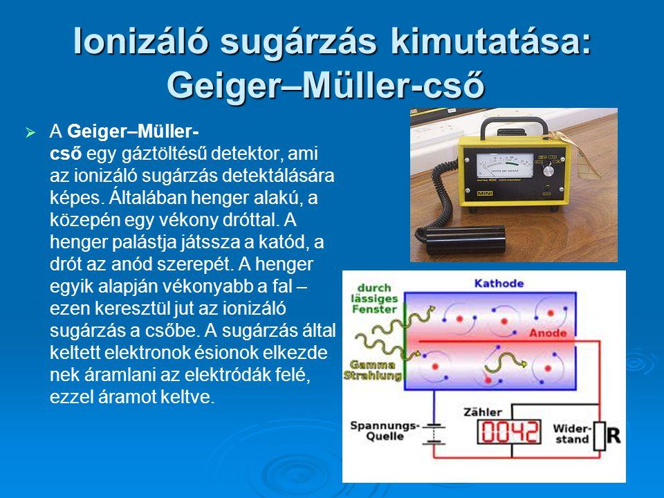 Ionizáló sugárzás kimutatása: Geiger–Müller-cső Ionizáló sugárzás kimutatása: Geiger–Müller-cső   A Geiger–Müller- cső egy gáztöltésű detektor, ami az ionizáló sugárzás detektálására képes.