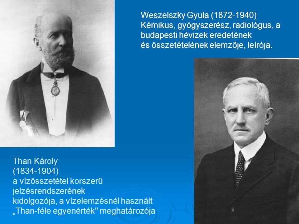 """Than Károly (1834-1904) a vízösszetétel korszerű jelzésrendszerének kidolgozója, a vízelemzésnél használt """"Than-féle egyenérték meghatározója Weszelszky Gyula (1872-1940) Kémikus, gyógyszerész, radiológus, a budapesti hévizek eredetének és összetételének elemzője, leírója."""
