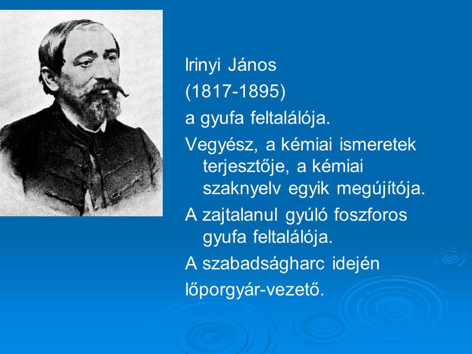 lrinyi János (1817-1895) a gyufa feltalálója.