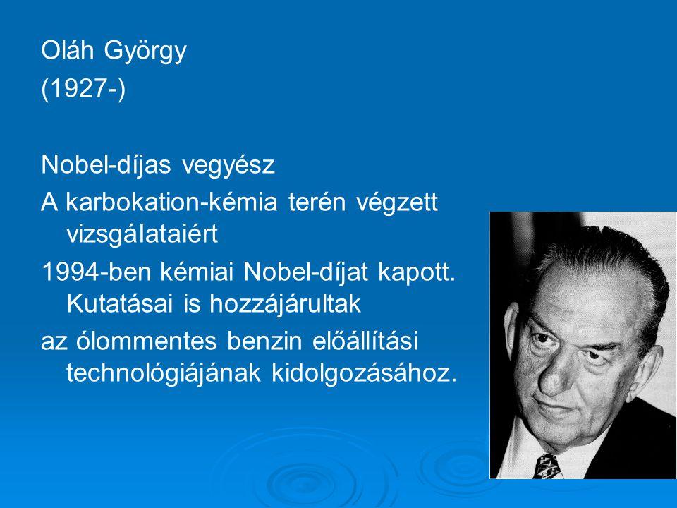 Oláh György (1927-) Nobel-díjas vegyész A karbokation-kémia terén végzett vizsgáIataiért 1994-ben kémiai Nobel-díjat kapott.