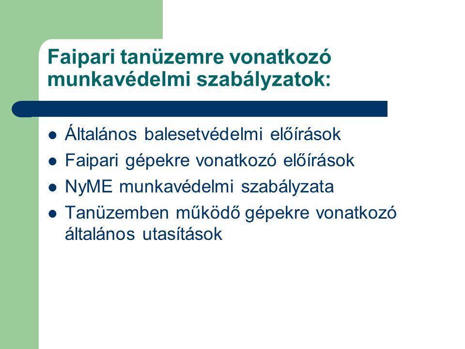 Faipari tanüzemre vonatkozó munkavédelmi szabályzatok: Általános balesetvédelmi előírások Faipari gépekre vonatkozó előírások NyME munkavédelmi szabályzata Tanüzemben működő gépekre vonatkozó általános utasítások