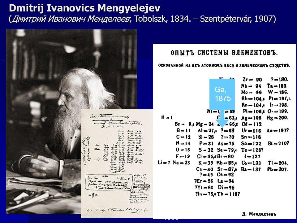 Ga, 1875 1869 Dmitrij Ivanovics Mengyelejev (Дмитрий Иванович Менделеев; Tobolszk, 1834.