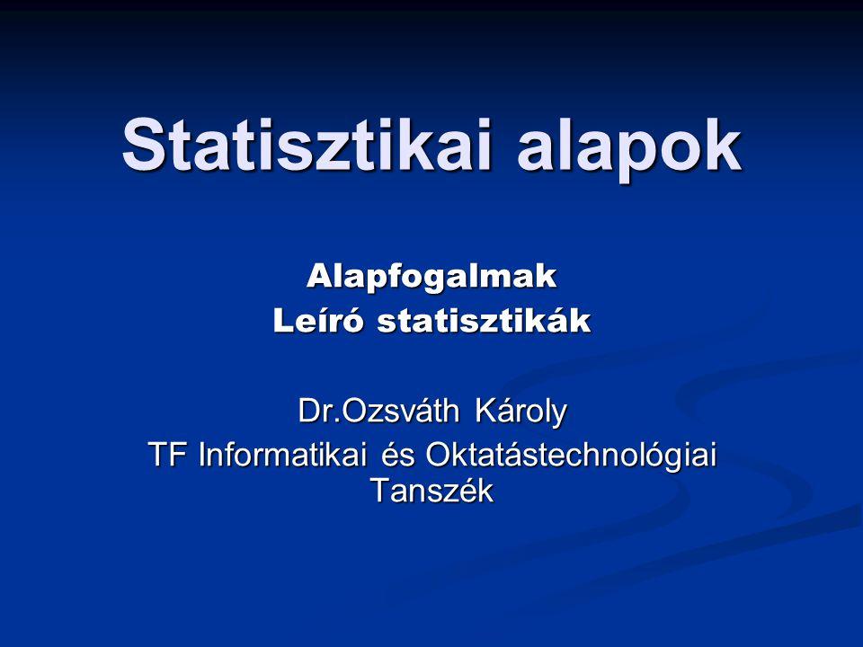 Statisztikai alapok Alapfogalmak Leíró statisztikák Dr.Ozsváth Károly TF Informatikai és Oktatástechnológiai Tanszék