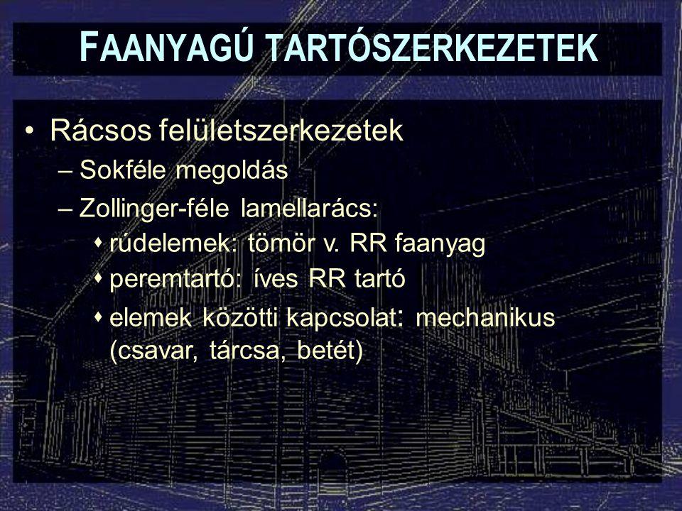 F AANYAGÚ TARTÓSZERKEZETEK Rácsos felületszerkezetek –Sokféle megoldás –Zollinger-féle lamellarács:  rúdelemek: tömör v. RR faanyag  peremtartó: íve