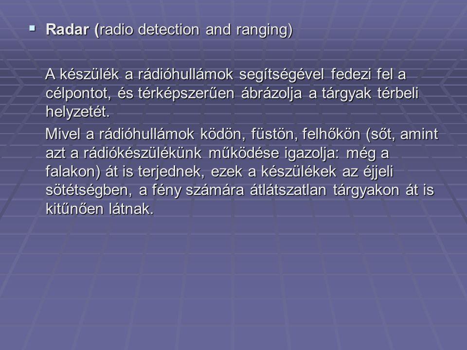  Radar (radio detection and ranging) A készülék a rádióhullámok segítségével fedezi fel a célpontot, és térképszerűen ábrázolja a tárgyak térbeli helyzetét.