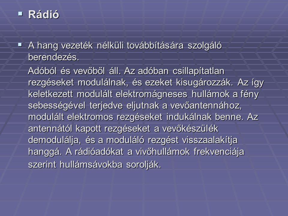  Rádió  A hang vezeték nélküli továbbítására szolgáló berendezés. Adóból és vevőből áll. Az adóban csillapítatlan rezgéseket modulálnak, és ezeket k