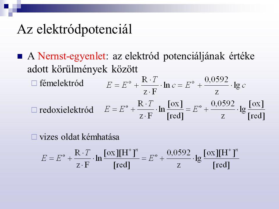 Az elektródpotenciál A Nernst-egyenlet: az elektród potenciáljának értéke adott körülmények között  fémelektród  redoxielektród  vizes oldat kémhat