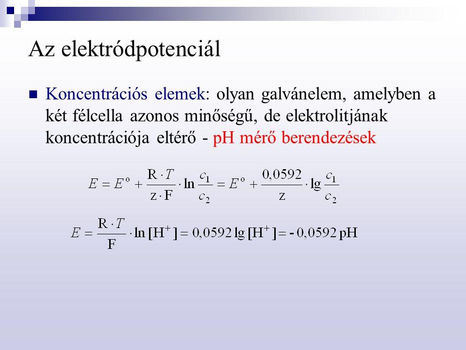 Az elektródpotenciál Koncentrációs elemek: olyan galvánelem, amelyben a két félcella azonos minőségű, de elektrolitjának koncentrációja eltérő - pH mé