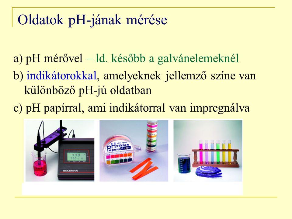 Oldatok pH-jának mérése a) pH mérővel – ld. később a galvánelemeknél b) indikátorokkal, amelyeknek jellemző színe van különböző pH-jú oldatban c) pH p