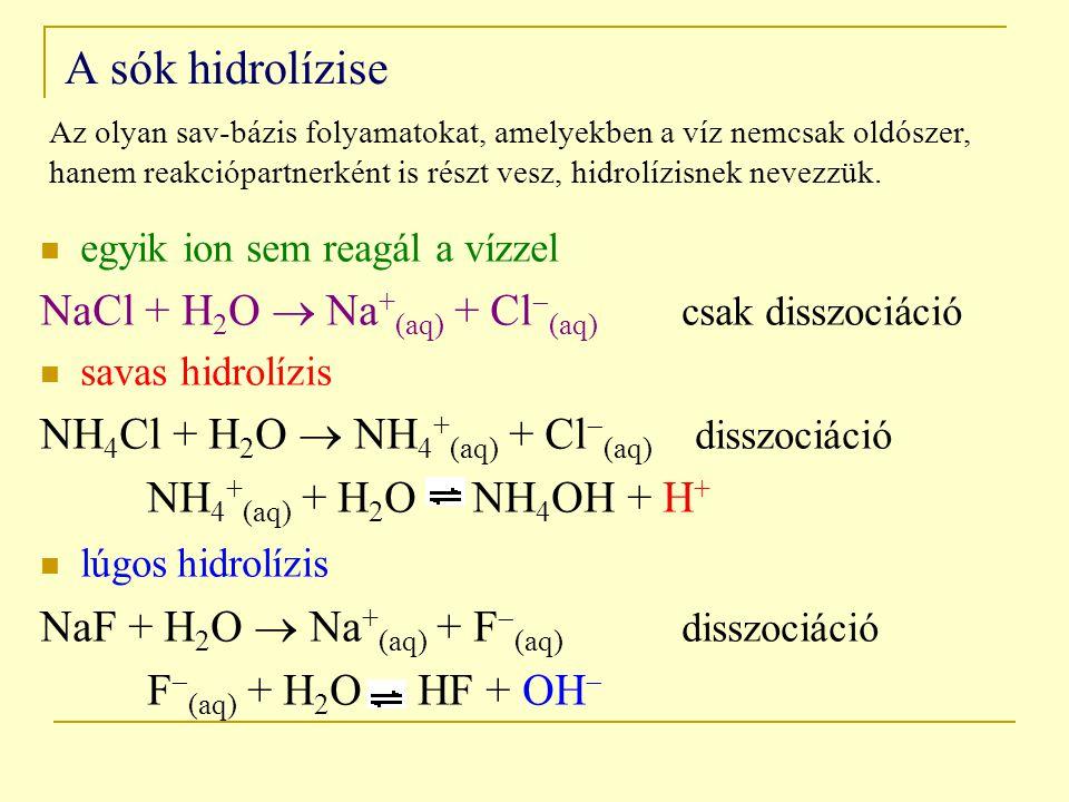 A sók hidrolízise egyik ion sem reagál a vízzel NaCl + H 2 O  Na + (aq) + Cl  (aq) csak disszociáció savas hidrolízis NH 4 Cl + H 2 O  NH 4 + (aq) + Cl  (aq) disszociáció NH 4 + (aq) + H 2 O NH 4 OH + H + lúgos hidrolízis NaF + H 2 O  Na + (aq) + F  (aq) disszociáció F  (aq) + H 2 O HF + OH  Az olyan sav-bázis folyamatokat, amelyekben a víz nemcsak oldószer, hanem reakciópartnerként is részt vesz, hidrolízisnek nevezzük.