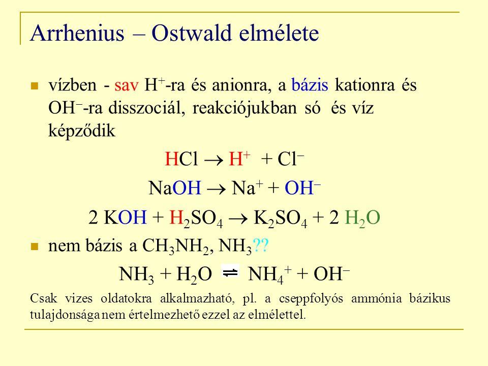 Arrhenius – Ostwald elmélete vízben - sav H + -ra és anionra, a bázis kationra és OH  -ra disszociál, reakciójukban só és víz képződik HCl  H + + Cl  NaOH  Na + + OH  2 KOH + H 2 SO 4  K 2 SO 4 + 2 H 2 O nem bázis a CH 3 NH 2, NH 3 ?.