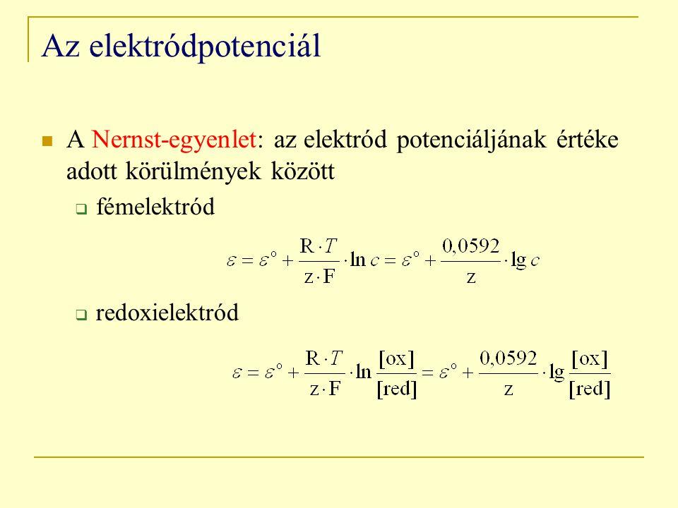 Az elektródpotenciál A Nernst-egyenlet: az elektród potenciáljának értéke adott körülmények között  fémelektród  redoxielektród