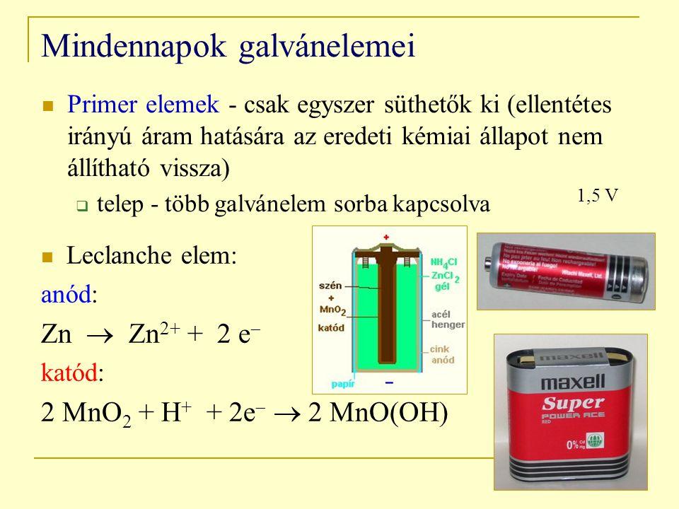 Mindennapok galvánelemei Primer elemek - csak egyszer süthetők ki (ellentétes irányú áram hatására az eredeti kémiai állapot nem állítható vissza)  telep - több galvánelem sorba kapcsolva Leclanche elem: anód: Zn  Zn 2+ + 2 e  katód: 2 MnO 2 + H + + 2e   2 MnO(OH) 1,5 V