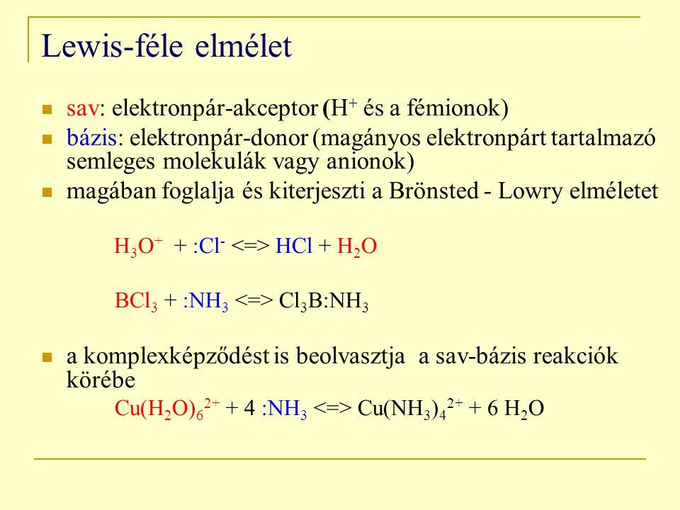 Lewis-féle elmélet sav: elektronpár-akceptor (H + és a fémionok) bázis: elektronpár-donor (magányos elektronpárt tartalmazó semleges molekulák vagy anionok) magában foglalja és kiterjeszti a Brönsted - Lowry elméletet H 3 O + + :Cl - HCl + H 2 O BCl 3 + :NH 3 Cl 3 B:NH 3 a komplexképződést is beolvasztja a sav-bázis reakciók körébe Cu(H 2 O) 6 2+ + 4 :NH 3 Cu(NH 3 ) 4 2+ + 6 H 2 O