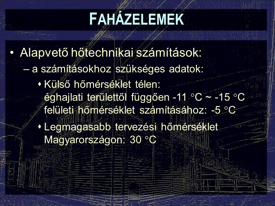 F AHÁZELEMEK Alapvető hőtechnikai számítások: –a számításokhoz szükséges adatok:  Külső hőmérséklet télen: éghajlati területtől függően -11  C ~ -15