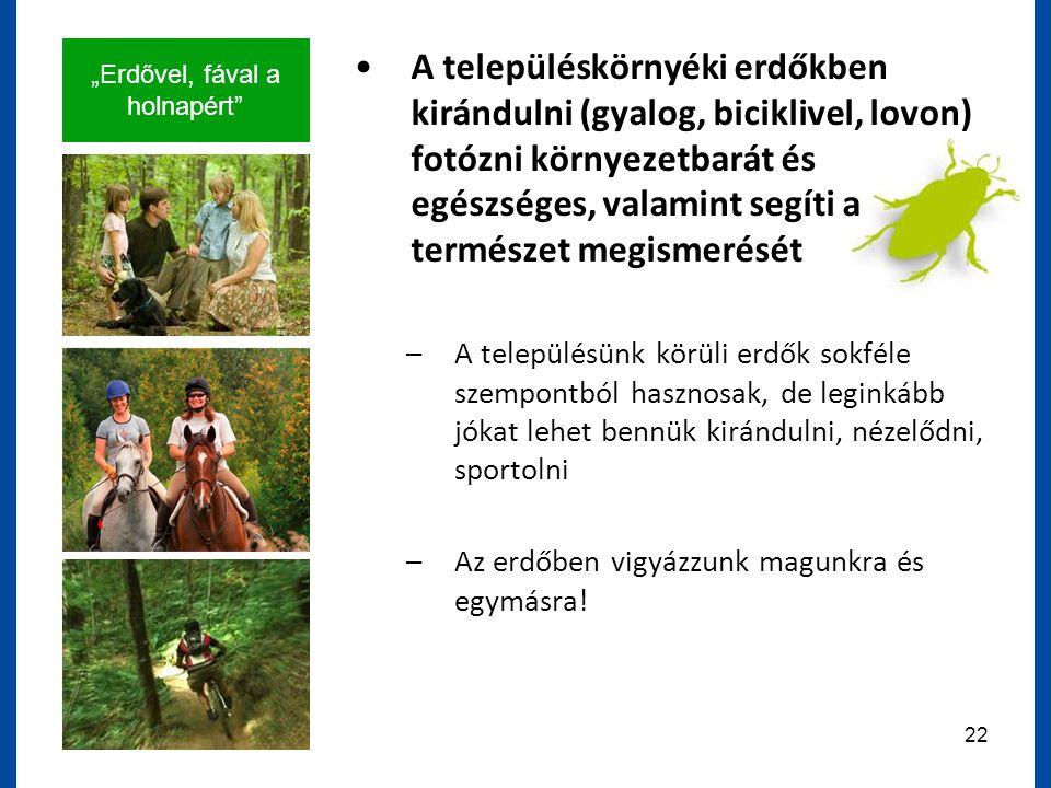 """""""Erdővel, fával a holnapért 22 A településkörnyéki erdőkben kirándulni (gyalog, biciklivel, lovon) fotózni környezetbarát és egészséges, valamint segíti a természet megismerését –A településünk körüli erdők sokféle szempontból hasznosak, de leginkább jókat lehet bennük kirándulni, nézelődni, sportolni –Az erdőben vigyázzunk magunkra és egymásra!"""