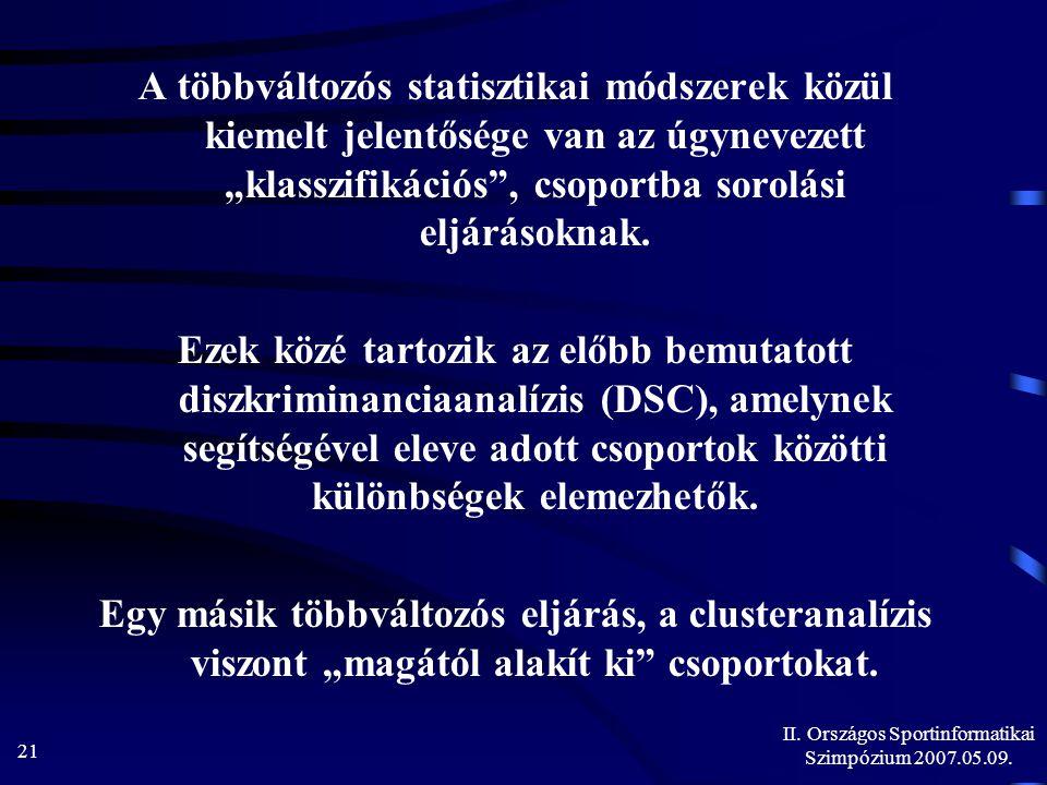 """II. Országos Sportinformatikai Szimpózium 2007.05.09. 21 A többváltozós statisztikai módszerek közül kiemelt jelentősége van az úgynevezett """"klasszifi"""