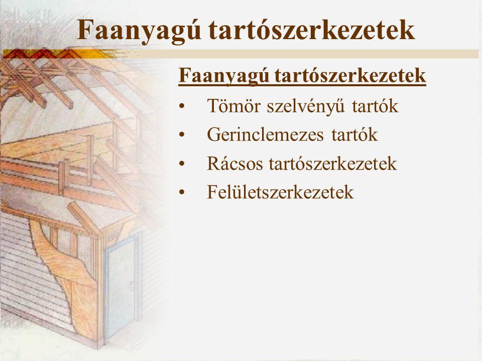 Faanyagú tartószerkezetek Tömör szelvényű tartók Gerinclemezes tartók Rácsos tartószerkezetek Felületszerkezetek Faanyagú tartószerkezetek