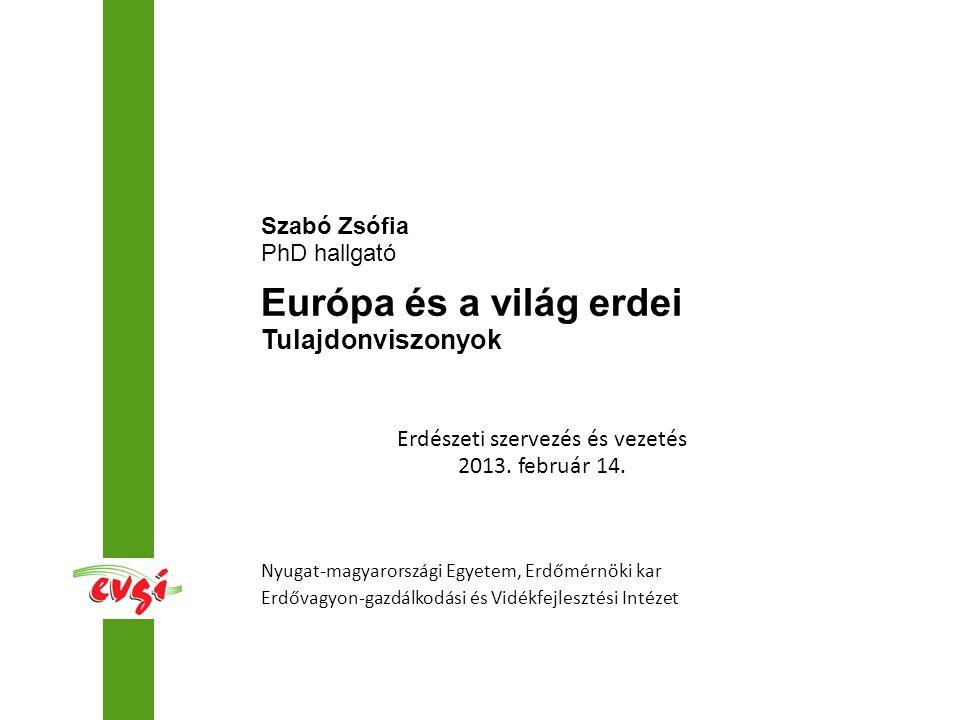 Nyugat-magyarországi Egyetem, Erdőmérnöki kar Erdővagyon-gazdálkodási és Vidékfejlesztési Intézet Szabó Zsófia PhD hallgató Európa és a világ erdei Tulajdonviszonyok Erdészeti szervezés és vezetés 2013.