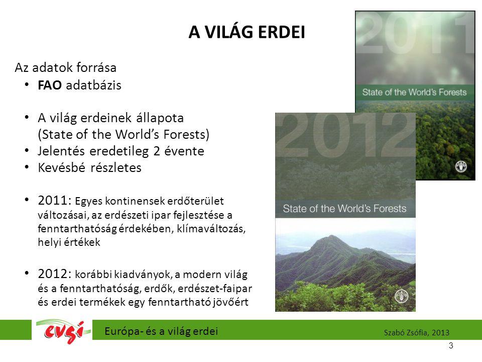A VILÁG ERDEI Az adatok forrása FAO adatbázis A világ erdeinek állapota (State of the World's Forests) Jelentés eredetileg 2 évente Kevésbé részletes 2011: Egyes kontinensek erdőterület változásai, az erdészeti ipar fejlesztése a fenntarthatóság érdekében, klímaváltozás, helyi értékek 2012: korábbi kiadványok, a modern világ és a fenntarthatóság, erdők, erdészet-faipar és erdei termékek egy fenntartható jövőért 3 Európa- és a világ erdei Szabó Zsófia, 2013
