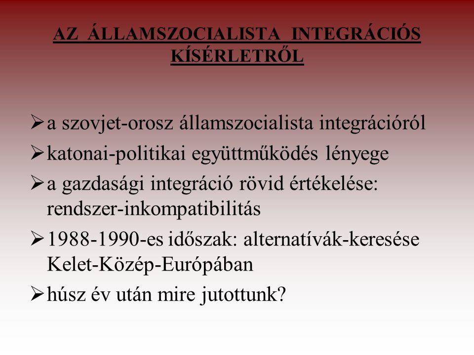 AZ ÁLLAMSZOCIALISTA INTEGRÁCIÓS KÍSÉRLETRŐL  a szovjet-orosz államszocialista integrációról  katonai-politikai együttműködés lényege  a gazdasági integráció rövid értékelése: rendszer-inkompatibilitás  1988-1990-es időszak: alternatívák-keresése Kelet-Közép-Európában  húsz év után mire jutottunk?