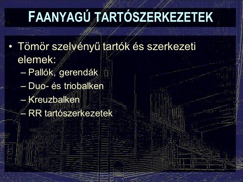 F AANYAGÚ TARTÓSZERKEZETEK Tömör szelvényű tartók és szerkezeti elemek: –Pallók, gerendák –Duo- és triobalken –Kreuzbalken –RR tartószerkezetek