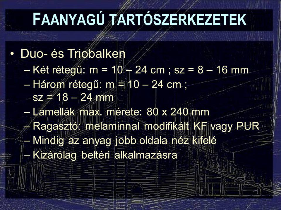 F AANYAGÚ TARTÓSZERKEZETEK Duo- és Triobalken –Két rétegű: m = 10 – 24 cm ; sz = 8 – 16 mm –Három rétegű: m = 10 – 24 cm ; sz = 18 – 24 mm –Lamellák max.