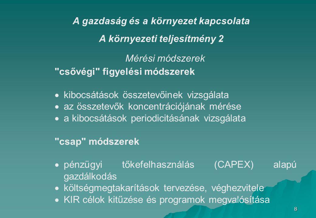 8 A környezeti teljesítmény 2 csővégi figyelési módszerek  kibocsátások összetevőinek vizsgálata  az összetevők koncentrációjának mérése  a kibocsátások periodicitásának vizsgálata csap módszerek  pénzügyi tőkefelhasználás (CAPEX) alapú gazdálkodás  költségmegtakarítások tervezése, véghezvitele  KIR célok kitűzése és programok megvalósítása Mérési módszerek A gazdaság és a környezet kapcsolata