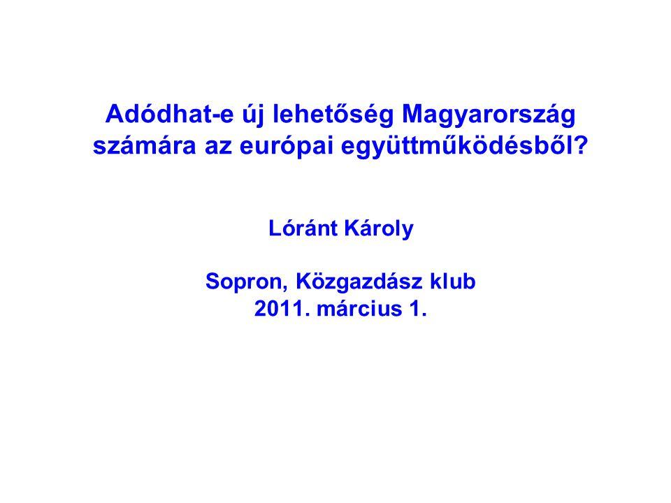 Adódhat-e új lehetőség Magyarország számára az európai együttműködésből? Lóránt Károly Sopron, Közgazdász klub 2011. március 1.