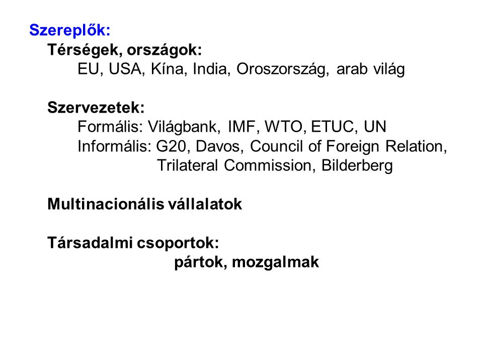 Szereplők: Térségek, országok: EU, USA, Kína, India, Oroszország, arab világ Szervezetek: Formális: Világbank, IMF, WTO, ETUC, UN Informális: G20, Dav