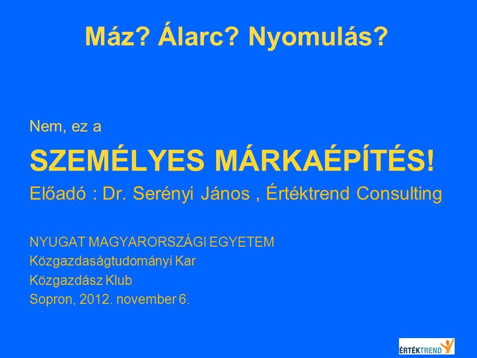 Máz? Álarc? Nyomulás? Nem, ez a SZEMÉLYES MÁRKAÉPÍTÉS! Előadó : Dr. Serényi János, Értéktrend Consulting NYUGATMAGYARORSZÁGI EGYETEM Közgazdaságtudomá