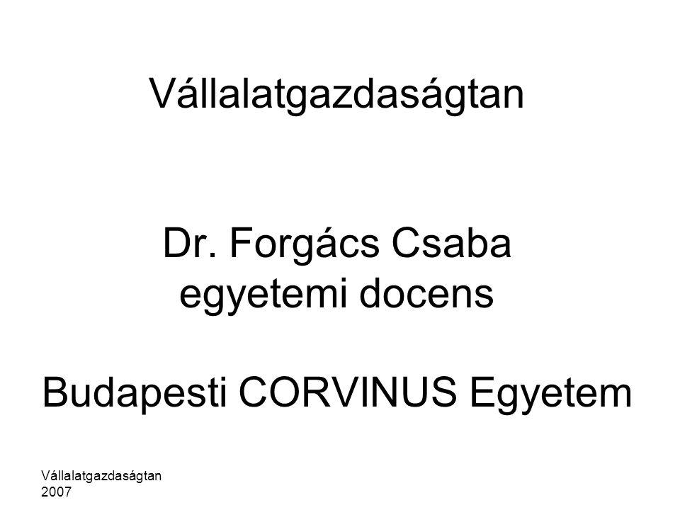 Vállalatgazdaságtan 2007 Vállalatgazdaságtan Dr. Forgács Csaba egyetemi docens Budapesti CORVINUS Egyetem