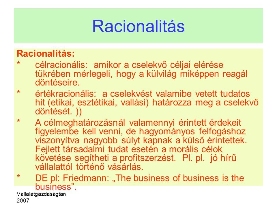 Vállalatgazdaságtan 2007 Racionalitás Racionalitás: * célracionális: amikor a cselekvő céljai elérése tükrében mérlegeli, hogy a külvilág miképpen rea