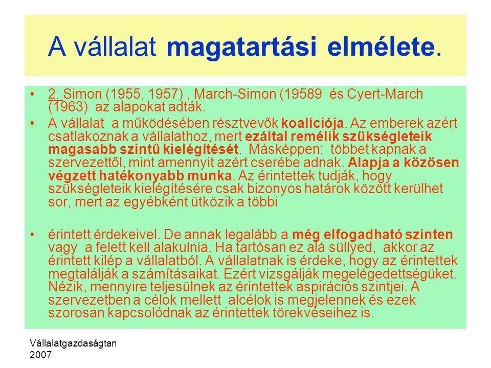 Vállalatgazdaságtan 2007 A vállalat magatartási elmélete. 2. Simon (1955, 1957), March-Simon (19589 és Cyert-March (1963) az alapokat adták. A vállala