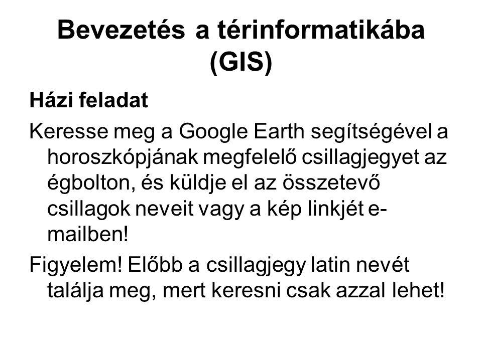 Bevezetés a térinformatikába (GIS) Házi feladat Keresse meg a Google Earth segítségével a horoszkópjának megfelelő csillagjegyet az égbolton, és küldje el az összetevő csillagok neveit vagy a kép linkjét e- mailben.