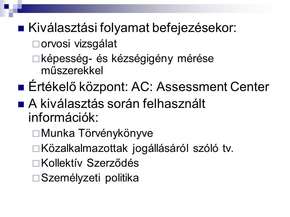 Kiválasztási folyamat befejezésekor:  orvosi vizsgálat  képesség- és kézségigény mérése műszerekkel Értékelő központ: AC: Assessment Center A kivála