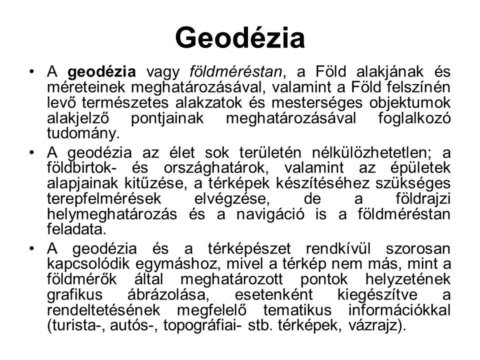 Geodézia A geodézia vagy földméréstan, a Föld alakjának és méreteinek meghatározásával, valamint a Föld felszínén levő természetes alakzatok és mester