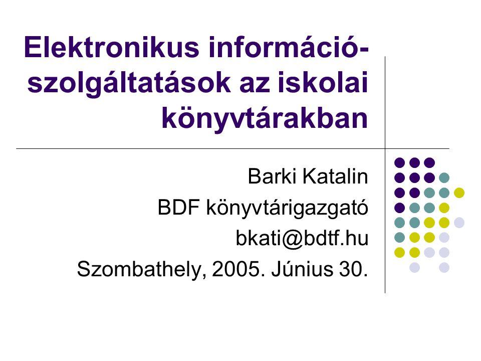 Elektronikus információ- szolgáltatások az iskolai könyvtárakban Barki Katalin BDF könyvtárigazgató bkati@bdtf.hu Szombathely, 2005. Június 30.