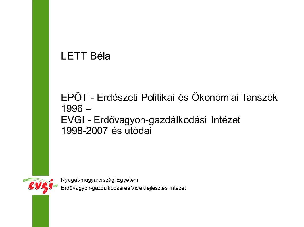 Nyugat-magyarországi Egyetem Erdővagyon-gazdálkodási és Vidékfejlesztési Intézet LETT Béla EPÖT - Erdészeti Politikai és Ökonómiai Tanszék 1996 – EVGI - Erdővagyon-gazdálkodási Intézet 1998-2007 és utódai