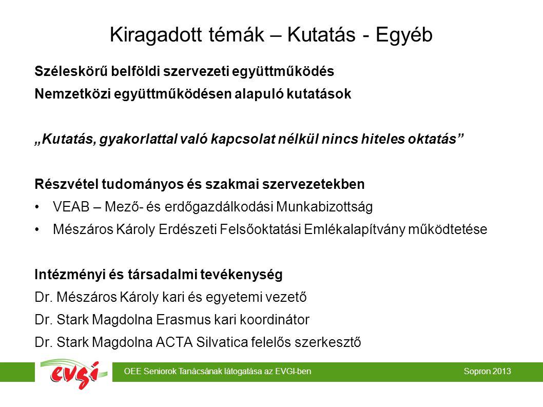 """OEE Seniorok Tanácsának látogatása az EVGI-ben Sopron 2013 Széleskörű belföldi szervezeti együttműködés Nemzetközi együttműködésen alapuló kutatások """"Kutatás, gyakorlattal való kapcsolat nélkül nincs hiteles oktatás Részvétel tudományos és szakmai szervezetekben VEAB – Mező- és erdőgazdálkodási Munkabizottság Mészáros Károly Erdészeti Felsőoktatási Emlékalapítvány működtetése Intézményi és társadalmi tevékenység Dr."""