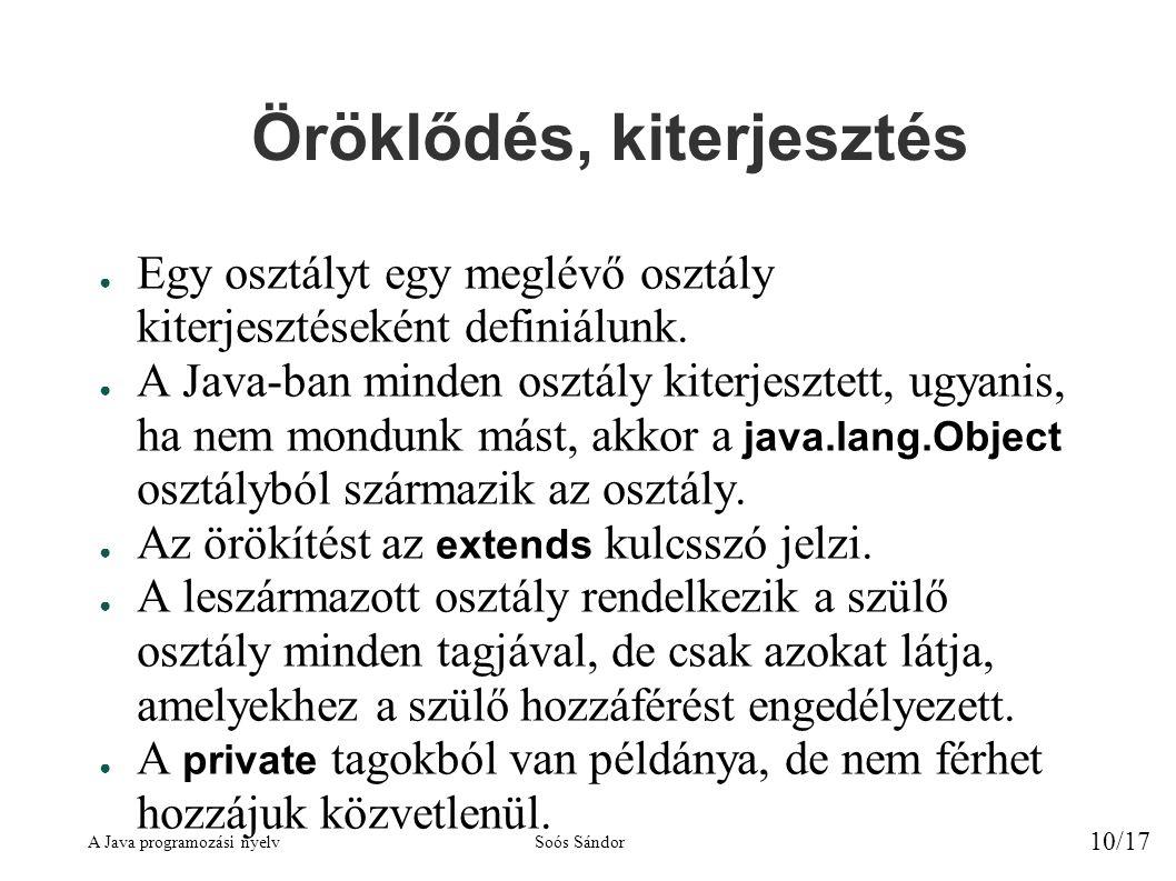 A Java programozási nyelvSoós Sándor 10/17 Öröklődés, kiterjesztés ● Egy osztályt egy meglévő osztály kiterjesztéseként definiálunk.