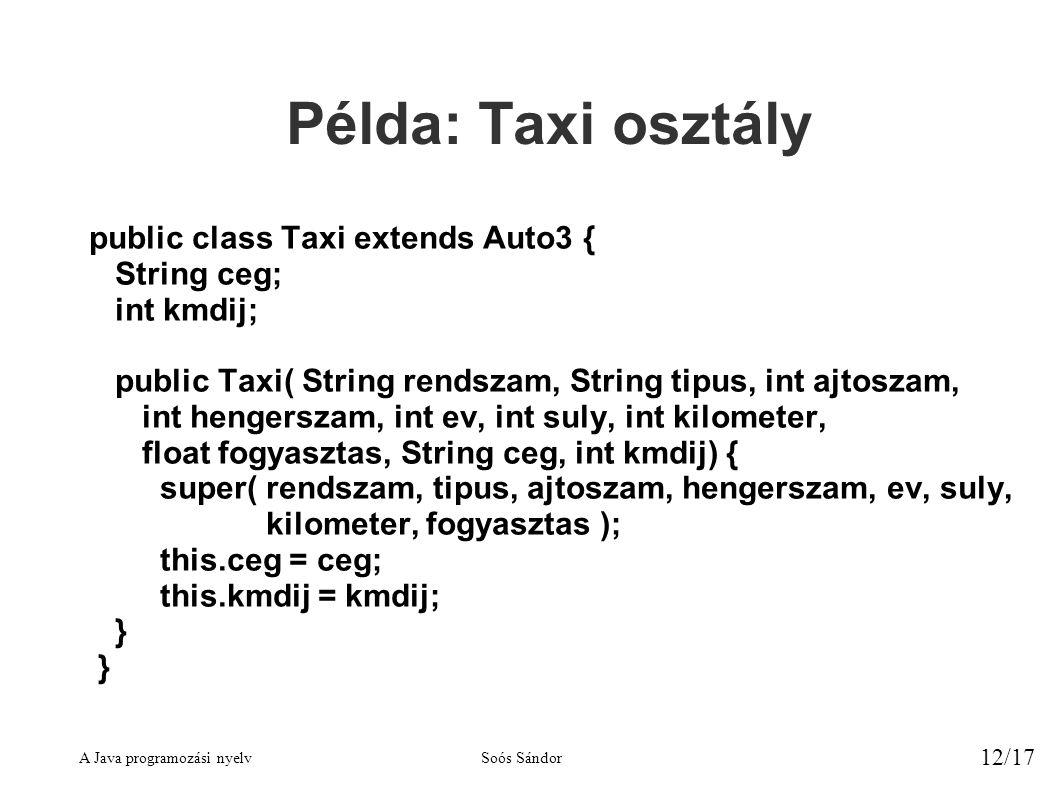 A Java programozási nyelvSoós Sándor 12/17 Példa: Taxi osztály public class Taxi extends Auto3 { String ceg; int kmdij; public Taxi( String rendszam, String tipus, int ajtoszam, int hengerszam, int ev, int suly, int kilometer, float fogyasztas, String ceg, int kmdij) { super( rendszam, tipus, ajtoszam, hengerszam, ev, suly, kilometer, fogyasztas ); this.ceg = ceg; this.kmdij = kmdij; }