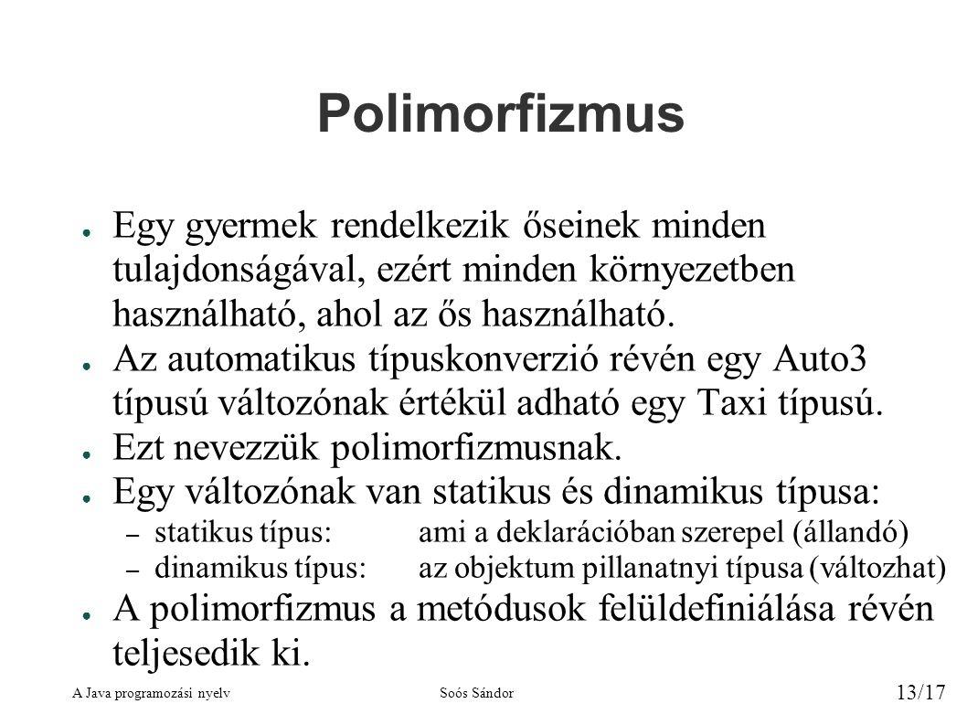 A Java programozási nyelvSoós Sándor 13/17 Polimorfizmus ● Egy gyermek rendelkezik őseinek minden tulajdonságával, ezért minden környezetben használható, ahol az ős használható.