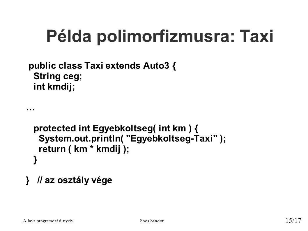 A Java programozási nyelvSoós Sándor 15/17 Példa polimorfizmusra: Taxi public class Taxi extends Auto3 { String ceg; int kmdij; … protected int Egyebkoltseg( int km ) { System.out.println( Egyebkoltseg-Taxi ); return ( km * kmdij ); } } // az osztály vége