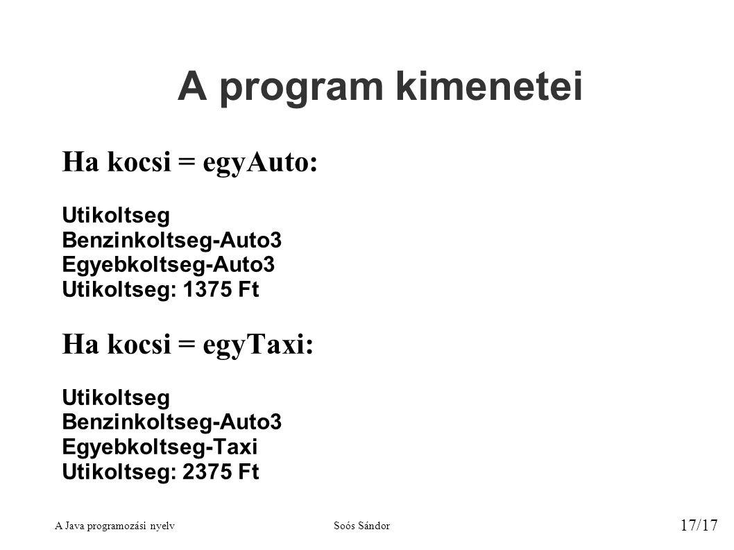 A Java programozási nyelvSoós Sándor 17/17 A program kimenetei Ha kocsi = egyAuto: Utikoltseg Benzinkoltseg-Auto3 Egyebkoltseg-Auto3 Utikoltseg: 1375 Ft Ha kocsi = egyTaxi: Utikoltseg Benzinkoltseg-Auto3 Egyebkoltseg-Taxi Utikoltseg: 2375 Ft