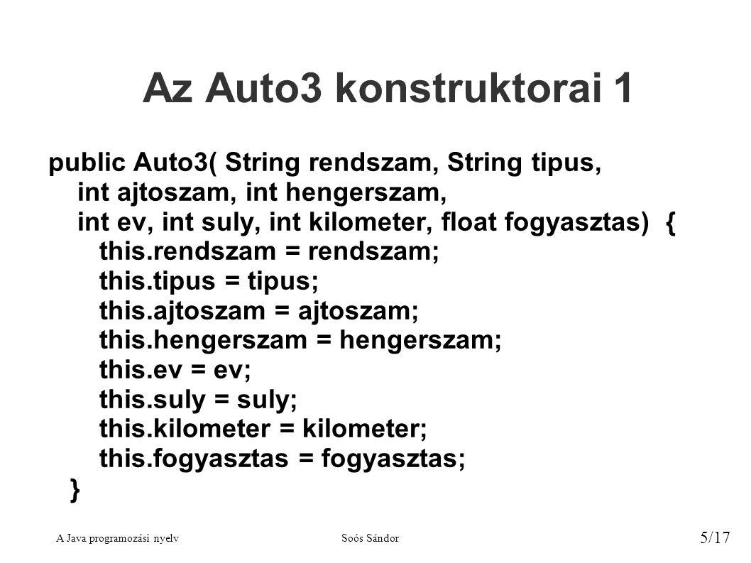 A Java programozási nyelvSoós Sándor 5/17 Az Auto3 konstruktorai 1 public Auto3( String rendszam, String tipus, int ajtoszam, int hengerszam, int ev, int suly, int kilometer, float fogyasztas) { this.rendszam = rendszam; this.tipus = tipus; this.ajtoszam = ajtoszam; this.hengerszam = hengerszam; this.ev = ev; this.suly = suly; this.kilometer = kilometer; this.fogyasztas = fogyasztas; }