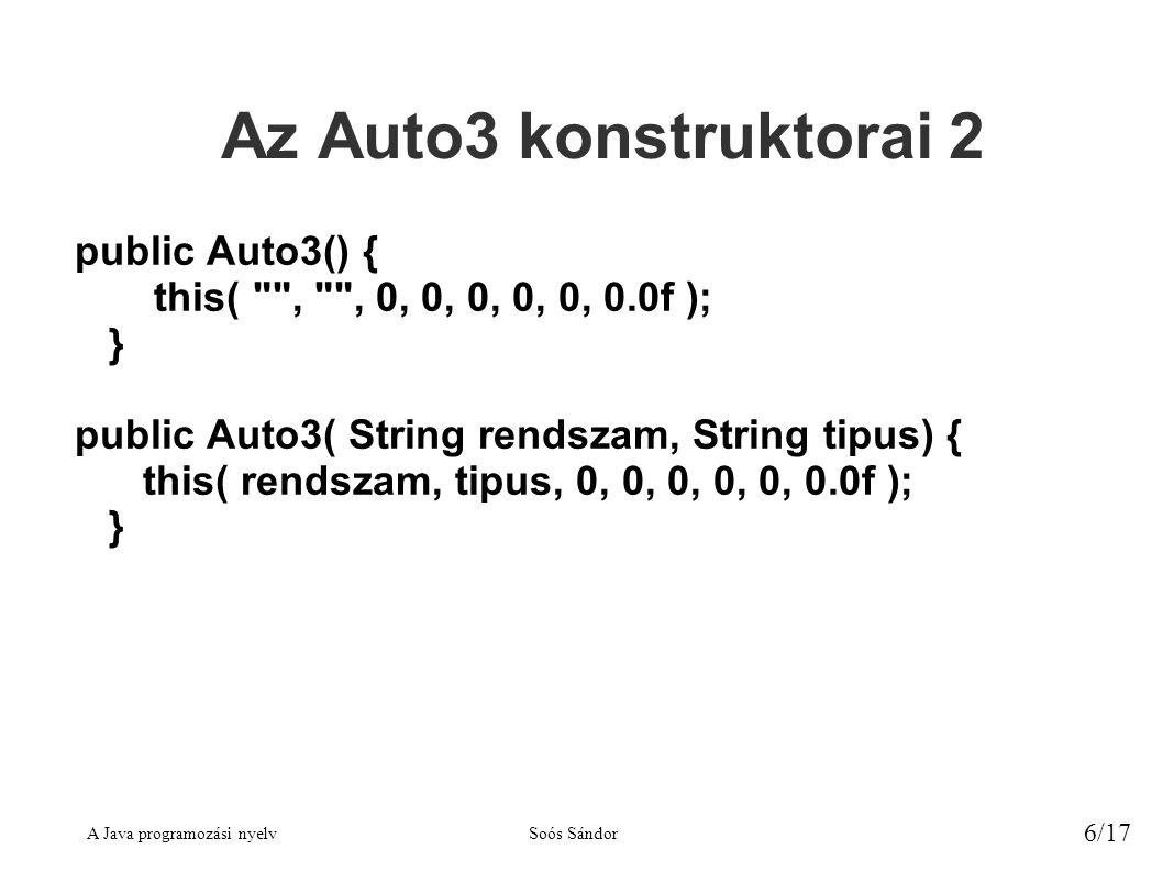 A Java programozási nyelvSoós Sándor 6/17 Az Auto3 konstruktorai 2 public Auto3() { this( , , 0, 0, 0, 0, 0, 0.0f ); } public Auto3( String rendszam, String tipus) { this( rendszam, tipus, 0, 0, 0, 0, 0, 0.0f ); }